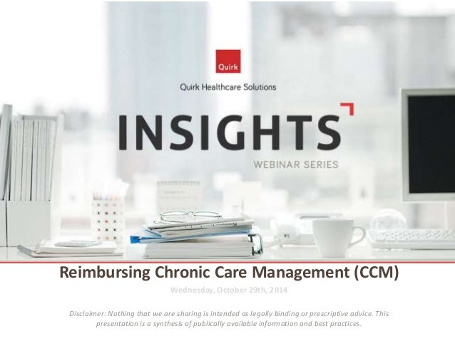Reimbursing Chronic Care Management (CCM)  Wednesday, October 29th, 2014  Disclaimer: Nothing that we are sharing is inten...