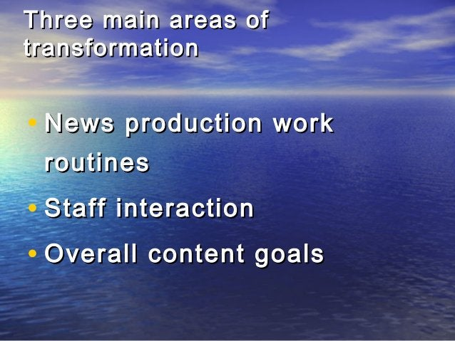 Three main areas ofThree main areas of transformationtransformation • News production workNews production work routinesrou...