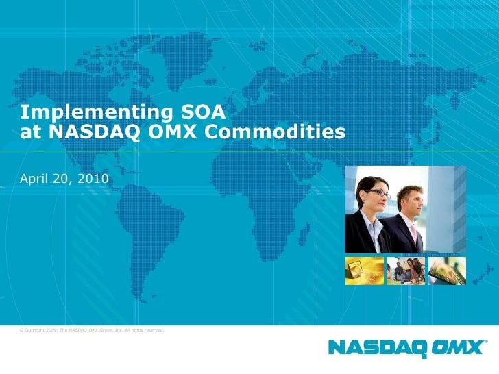 Implementing SOA     at NASDAQ OMX Commodities      April 20, 2010         © Copyright 2009, The NASDAQ OMX Group, Inc. Al...