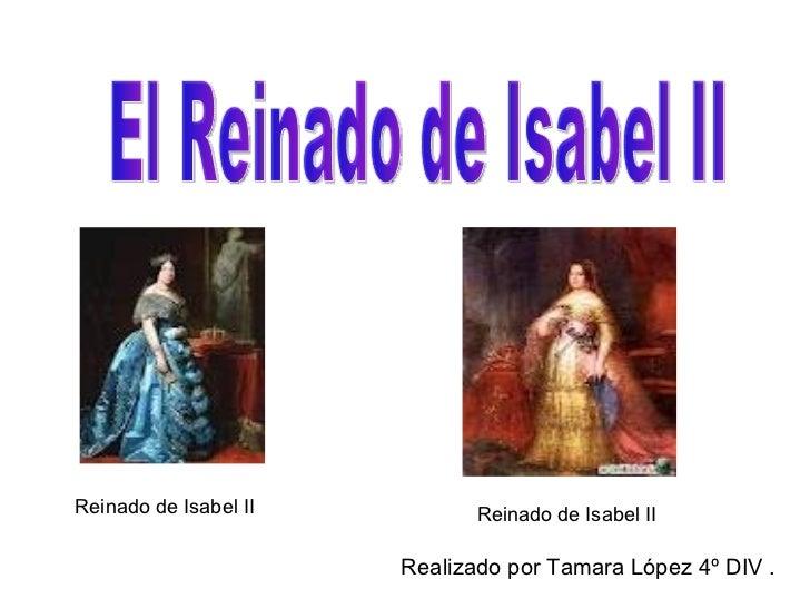 Realizado por Tamara López 4º DIV .  El Reinado de Isabel II Reinado de Isabel II Reinado de Isabel II