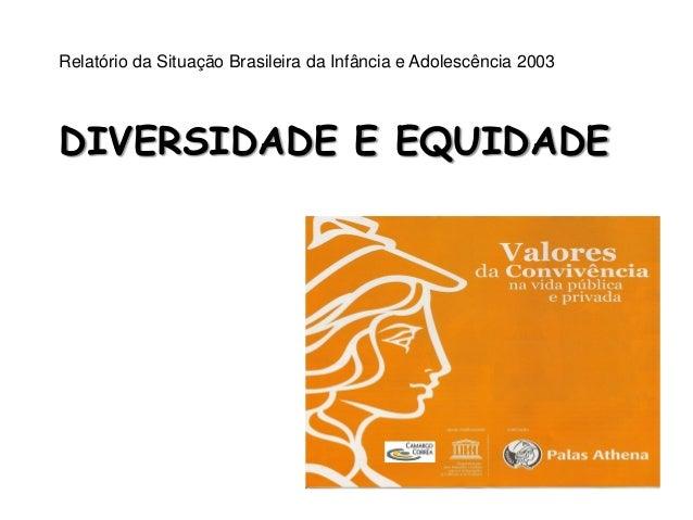 Relatório da Situação Brasileira da Infância e Adolescência 2003 DIVERSIDADE E EQUIDADE