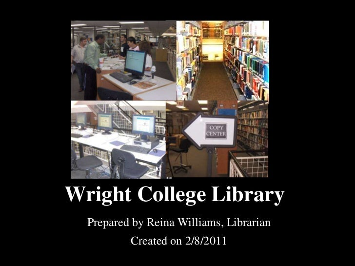 Wright College Library  Prepared by Reina Williams, Librarian          Created on 2/8/2011