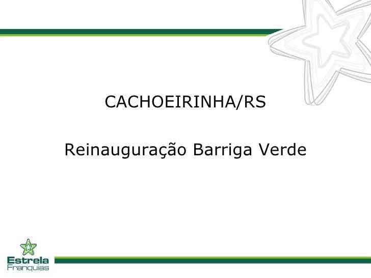 <ul><li>CACHOEIRINHA/RS </li></ul><ul><li>Reinauguração Barriga Verde </li></ul>