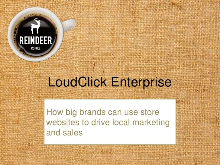 LoudClick Enterprise<br />How big brands can use store websites to drive local marketing and sales<br />