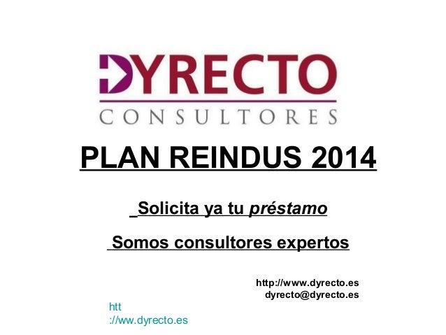 PLAN REINDUS 2014 Solicita ya tu préstamo Somos consultores expertos http://www.dyrecto.es dyrecto@dyrecto.es htt ://ww.dy...