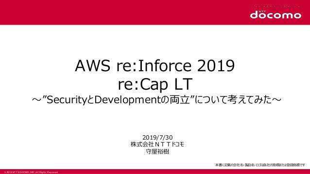"""© 2019 NTT DOCOMO, INC. All Rights Reserved. AWS re:Inforce 2019 re:Cap LT 〜""""SecurityとDevelopmentの両立""""について考えてみた〜 2019/7/30 ..."""