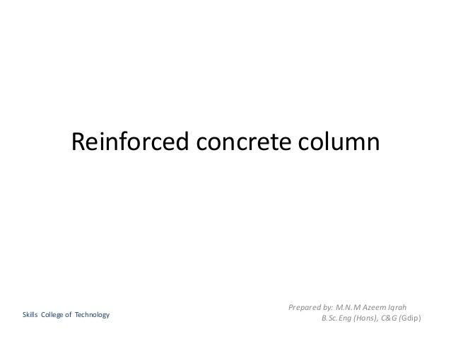 Reinforced concrete column Prepared by: M.N.M Azeem Iqrah B.Sc.Eng (Hons), C&G (Gdip)Skills College of Technology