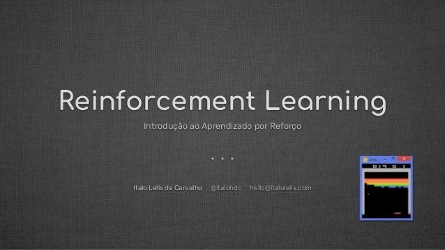 Reinforcement Learning Introdução ao Aprendizado por Reforço Italo Lelis de Carvalho   @italohdc   hello@italolelis.com . ...