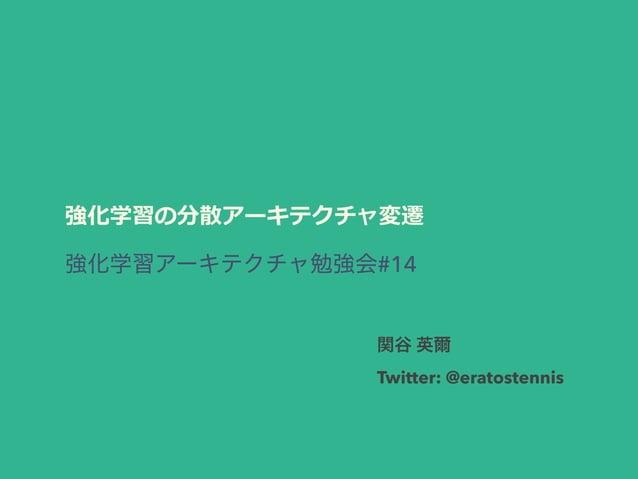 強化学習の分散アーキテクチャ変遷 #14 Twitter: @eratostennis