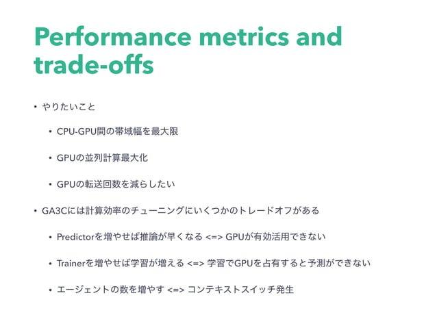 Performance metrics and trade-offs • • CPU-GPU • GPU • GPU • GA3C • Predictor <=> GPU • Trainer <=> GPU • <=>