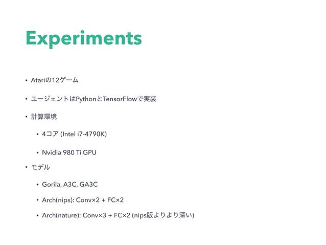 Experiments • Atari 12 • Python TensorFlow • • 4 (Intel i7-4790K) • Nvidia 980 Ti GPU • • Gorila, A3C, GA3C • Arch(nips): ...