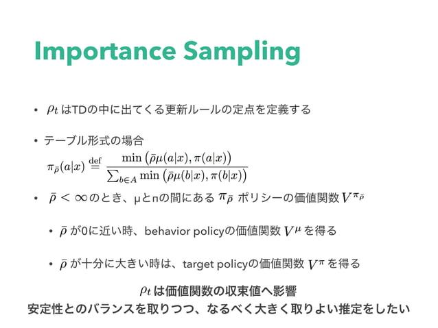 """Retrace • Retrace[8] """"trace cutting"""" • は時刻tのTDが前回の時刻sの価値関数の更新にど れだけ影響を与えるか測定する • πとμが⼤きく異なれば(オフポリシー)、よりバリアンス(学 習の変動)..."""