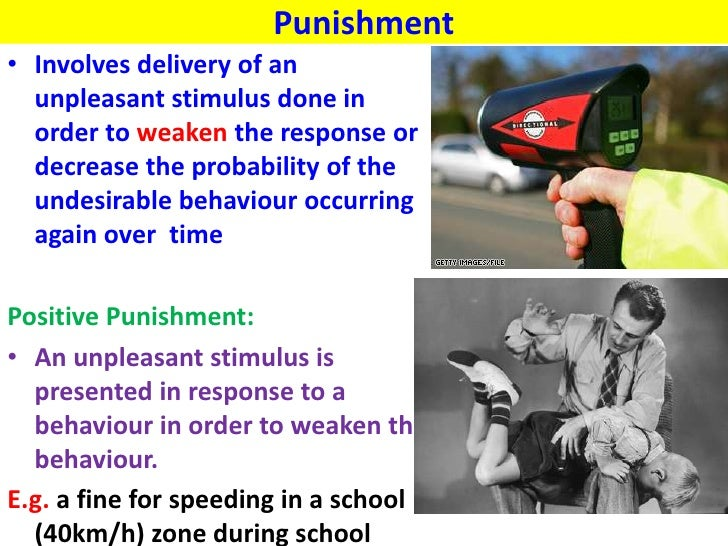 Punishment• Involves delivery of an  unpleasant stimulus done in  order to weaken the response or  decrease the probabilit...