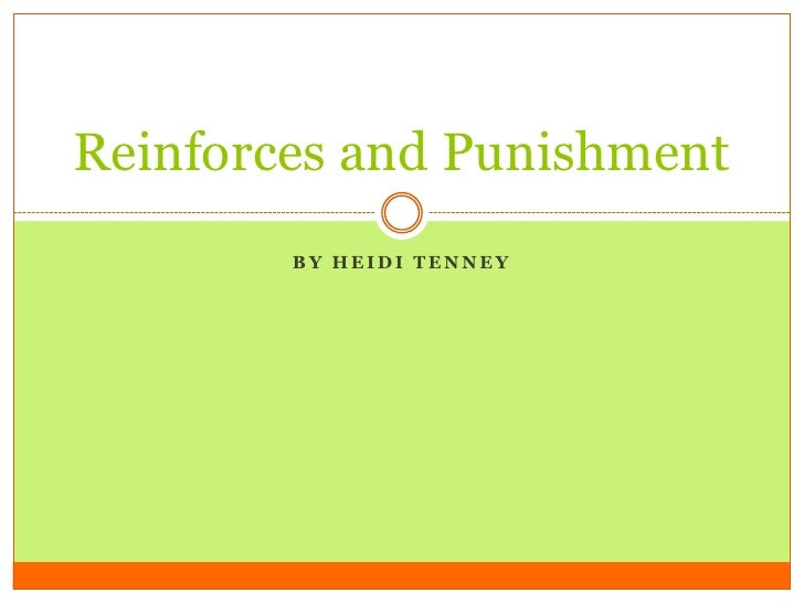 Reinforces and Punishment        BY HEIDI TENNEY