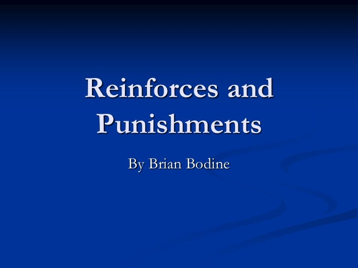 Reinforces and Punishments   By Brian Bodine