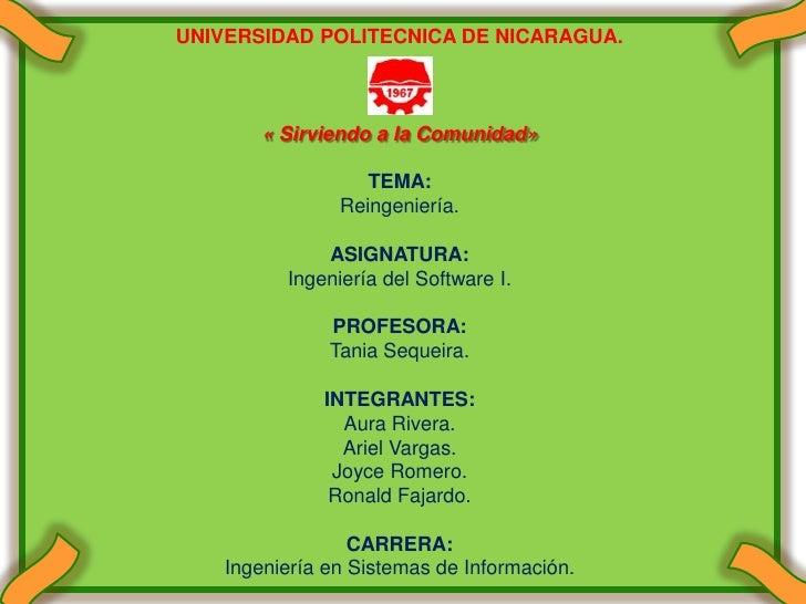 UNIVERSIDAD POLITECNICA DE NICARAGUA.<br />« Sirviendo a la Comunidad» <br />TEMA:<br />Reingeniería.<br />ASIGNATURA:<br ...