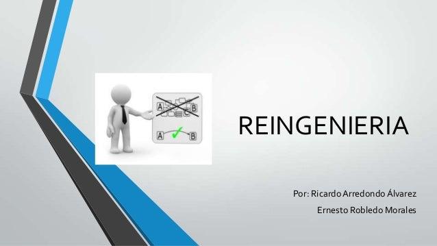 REINGENIERIA Por: Ricardo Arredondo Álvarez Ernesto Robledo Morales
