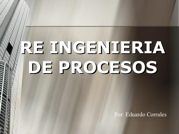 RE INGENIERIA DE PROCESOS Por: Eduardo Corrales