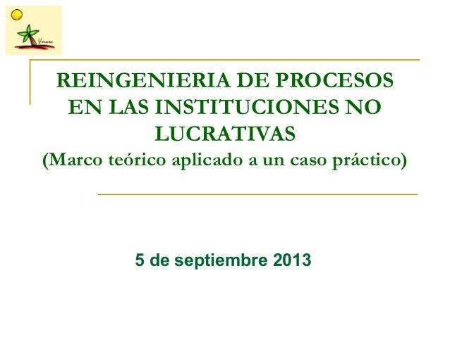 REINGENIERIA DE PROCESOS EN LAS INSTITUCIONES NO LUCRATIVAS (Marco teórico aplicado a un caso práctico) 5 de septiembre 20...