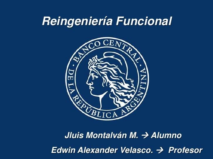 Reingeniería Funcional    Jluis Montalván M.  Alumno Edwin Alexander Velasco.  Profesor