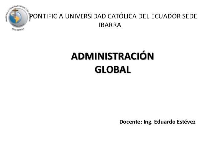 PONTIFICIA UNIVERSIDAD CATÓLICA DEL ECUADOR SEDE IBARRA<br />ADMINISTRACIÓN GLOBAL<br />Docente: Ing. Eduardo Estévez<...