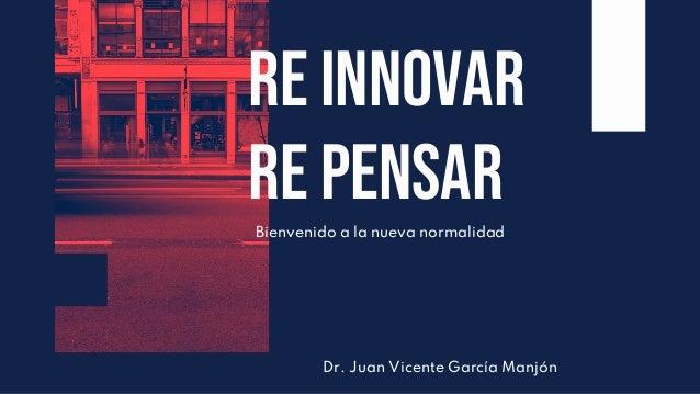 Bienvenido a la nueva normalidad Re iNnovar re pensar Dr. Juan Vicente García Manjón