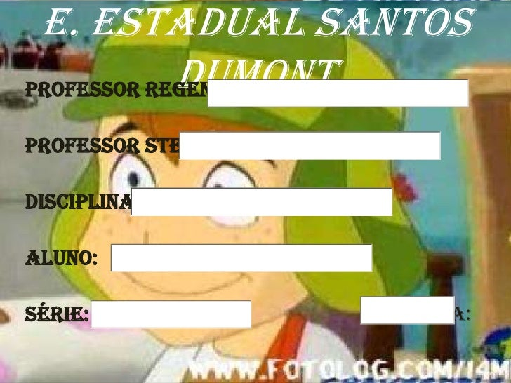E. Estadual Santos             Dumont Professor Regente:  Professor STE:  Disciplina:  Aluno:  Série:           Data: