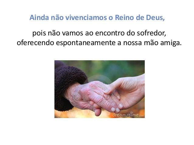 Ainda não vivenciamos o Reino de Deus, pois não vamos ao encontro do sofredor, oferecendo espontaneamente a nossa mão amig...