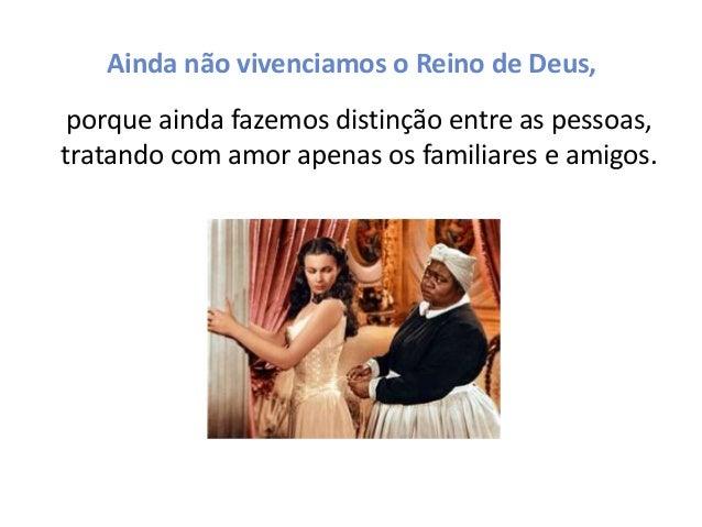 Ainda não vivenciamos o Reino de Deus, porque ainda fazemos distinção entre as pessoas, tratando com amor apenas os famili...