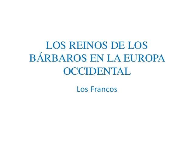 LOS REINOS DE LOS  BÁRBAROS EN LA EUROPA  OCCIDENTAL  Los Francos