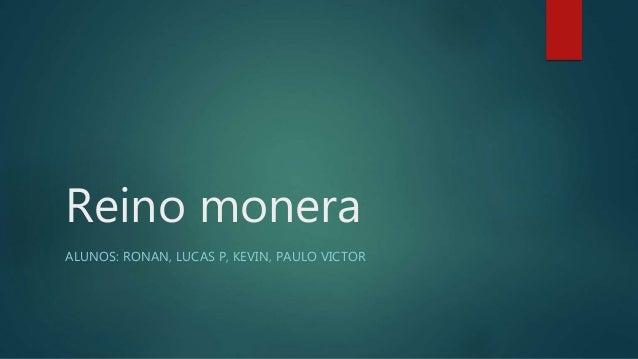 Reino monera  ALUNOS: RONAN, LUCAS P, KEVIN, PAULO VICTOR