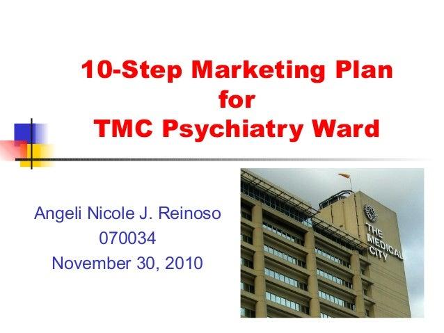 10-Step Marketing Plan for TMC Psychiatry Ward Angeli Nicole J. Reinoso 070034 November 30, 2010