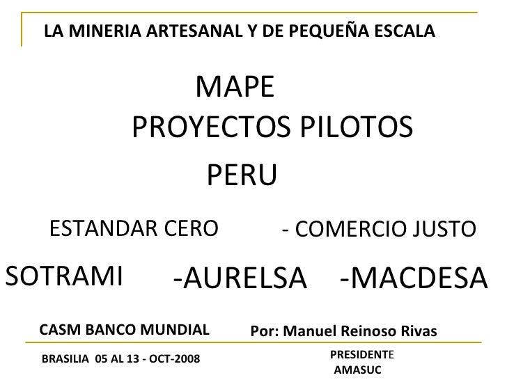 LA MINERIA ARTESANAL Y DE PEQUEÑA ESCALA MAPE PROYECTOS PILOTOS ESTANDAR CERO - COMERCIO JUSTO SOTRAMI -AURELSA -MACDESA P...