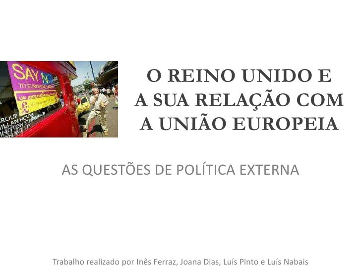 O REINO UNIDO EA SUA RELAÇÃO COMA UNIÃO EUROPEIA<br />AS QUESTÕES DE POLÍTICA EXTERNA<br />Trabalho realizado por Inês Fer...