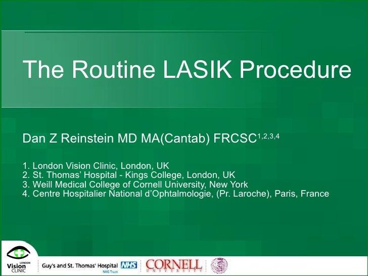 The Routine LASIK Procedure   Dan Z Reinstein MD MA(Cantab) FRCSC 1,2,3,4 1. London Vision Clinic, London, UK 2. St. Thoma...