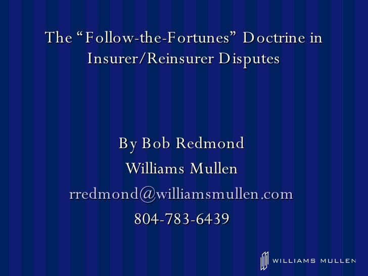 """The """"Follow-the-Fortunes"""" Doctrine in Insurer/Reinsurer Disputes <ul><li>By Bob Redmond  </li></ul><ul><li>Williams Mullen..."""