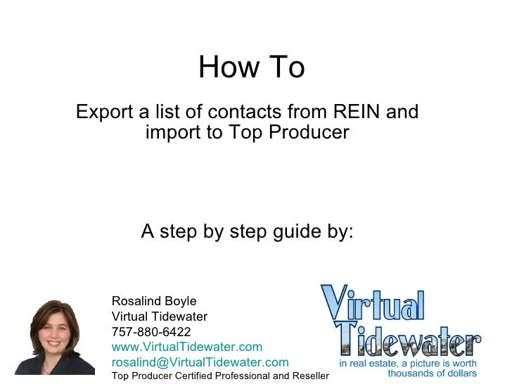 How To Export a list of contacts from REIN and import to Top Producer A step by step guide by: Rosalind Boyle Virtual Tide...