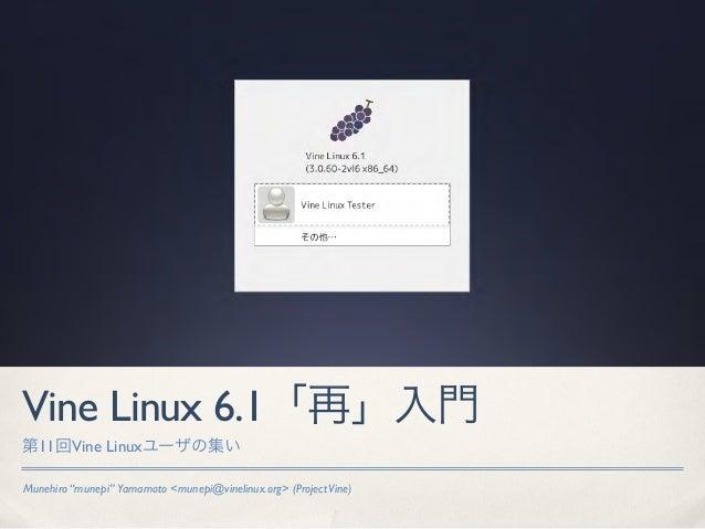 "Vine Linux 6.1「再」入門第11回Vine Linuxユーザの集いMunehiro ""munepi"" Yamamoto <munepi@vinelinux.org> (Project Vine)"