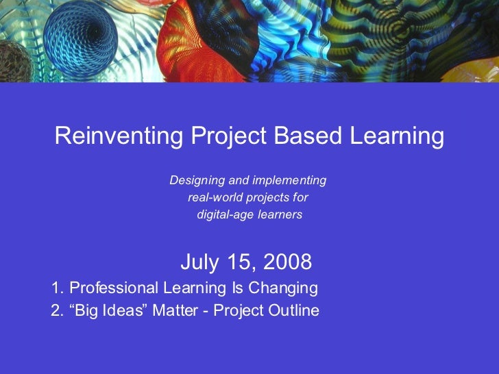Reinventing Project Based Learning Designing and implementing  real-world projects for  digital-age learners July 15, 2008...
