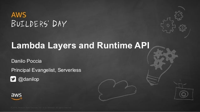 © 2018, Amazon Web Services, Inc. or its Affiliates. All rights reserved. Lambda Layers and Runtime API Danilo Poccia Prin...