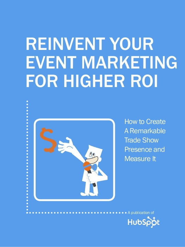 Reinvent Your Event Marketing for Higher ROI1 www.Hubspot.com Share This Ebook! Reinvent Your Event Marketing for Higher R...