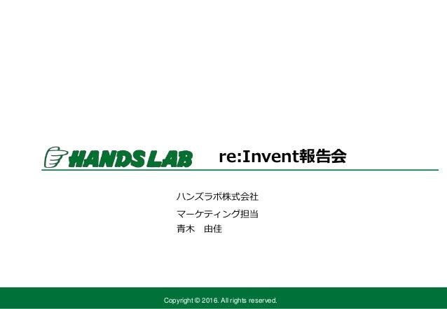 Copyright © 2016. All rights reserved. ハンズラボ株式会社 マーケティング担当 re:Invent報告会 青木 由佳