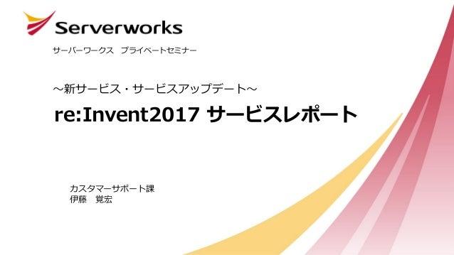 re:Invent2017 サービスレポート ~新サービス・サービスアップデート~ サーバーワークス プライベートセミナー カスタマーサポート課 伊藤 覚宏