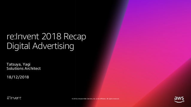© 2018, Amazon Web Services, Inc. or its affiliates. All rights reserved. re:Invent 2018 Recap Digital Advertising Tatsuya...