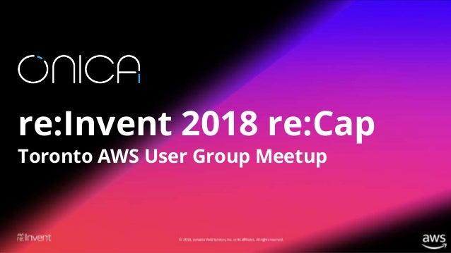 1 re:Invent 2018 re:Cap Toronto AWS User Group Meetup