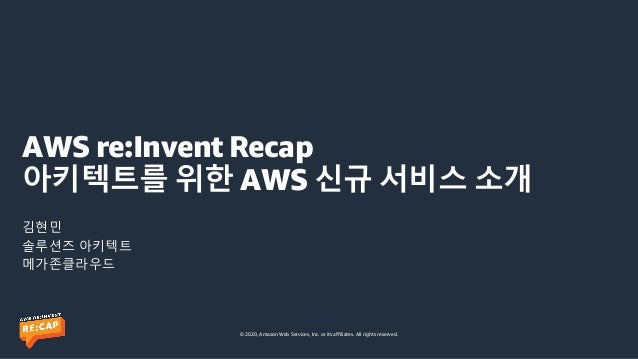 © 2020, Amazon Web Services, Inc. or its affiliates. All rights reserved. AWS re:Invent Recap 아키텍트를 위한 AWS 신규 서비스 소개 김현민 솔...