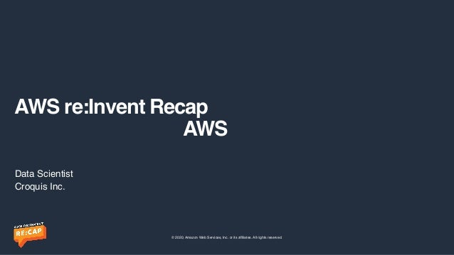© 2020, Amazon Web Services, Inc. or its affiliates. All rights reserved. AWS re:Invent Recap