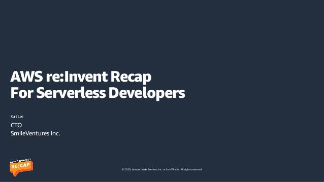 © 2020, Amazon Web Services, Inc. or its affiliates. All rights reserved. AWS re:Invent Recap  For Serverless Developers ...