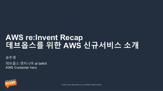 © 2020, Amazon Web Services, Inc. or its affiliates. All rights reserved. AWS re:Invent Recap 데브옵스를 위한 AWS 신규서비스 소개 송주영 데브...