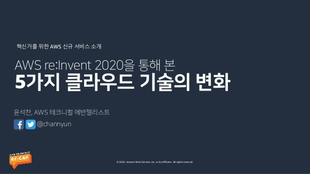 © 2020, Amazon Web Services, Inc. or its affiliates. All rights reserved. AWS re:Invent 2020을 통해 본 5가지 클라우드 기술의 변화 윤석찬, AW...